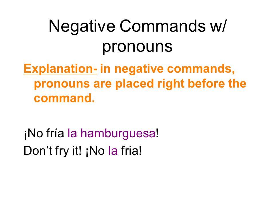 Negative Commands w/ pronouns Explanation- in negative commands, pronouns are placed right before the command. ¡No fría la hamburguesa! Dont fry it! ¡