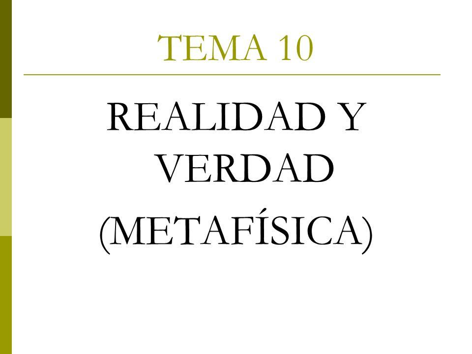 TEMA 10 REALIDAD Y VERDAD (METAFÍSICA)