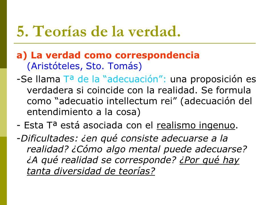 5. Teorías de la verdad. a) La verdad como correspondencia (Aristóteles, Sto. Tomás) -Se llama Tª de la adecuación: una proposición es verdadera si co