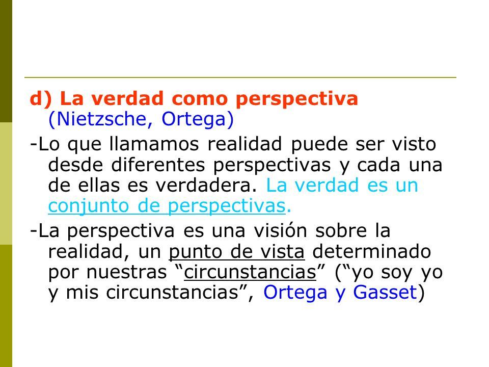d) La verdad como perspectiva (Nietzsche, Ortega) -Lo que llamamos realidad puede ser visto desde diferentes perspectivas y cada una de ellas es verda