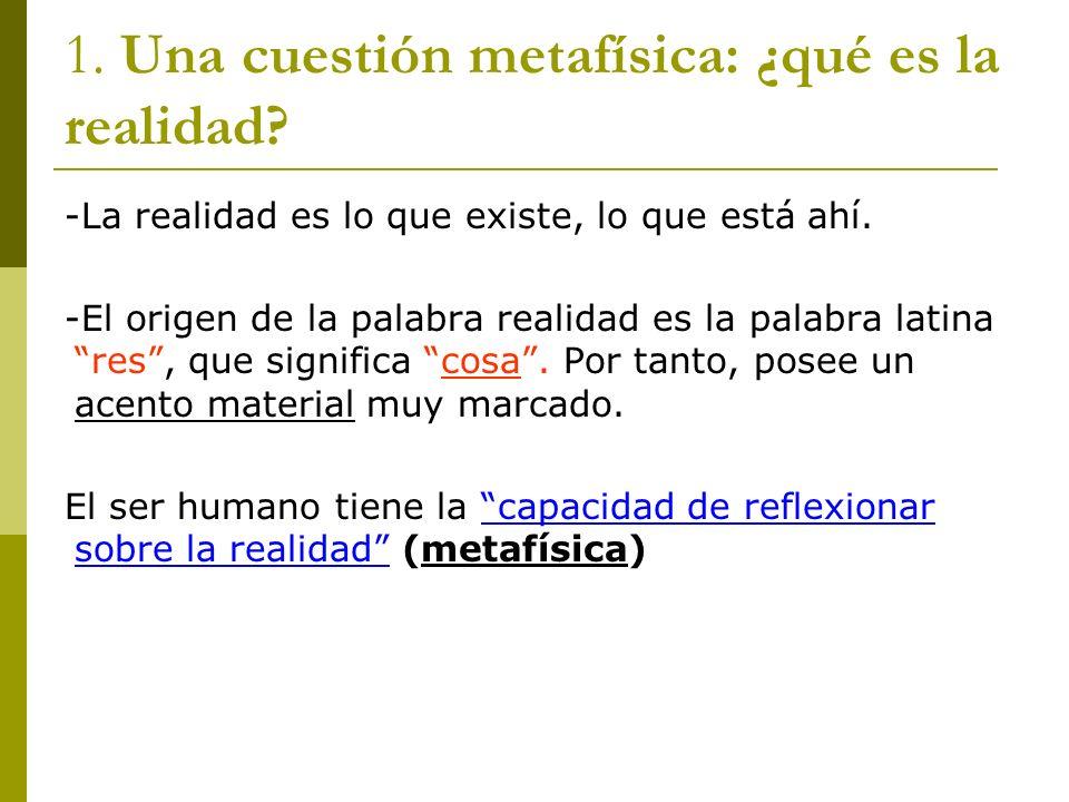 1. Una cuestión metafísica: ¿qué es la realidad? -La realidad es lo que existe, lo que está ahí. -El origen de la palabra realidad es la palabra latin