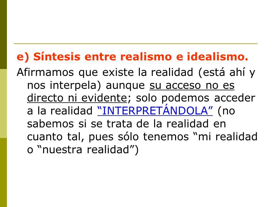 e) Síntesis entre realismo e idealismo. Afirmamos que existe la realidad (está ahí y nos interpela) aunque su acceso no es directo ni evidente; solo p
