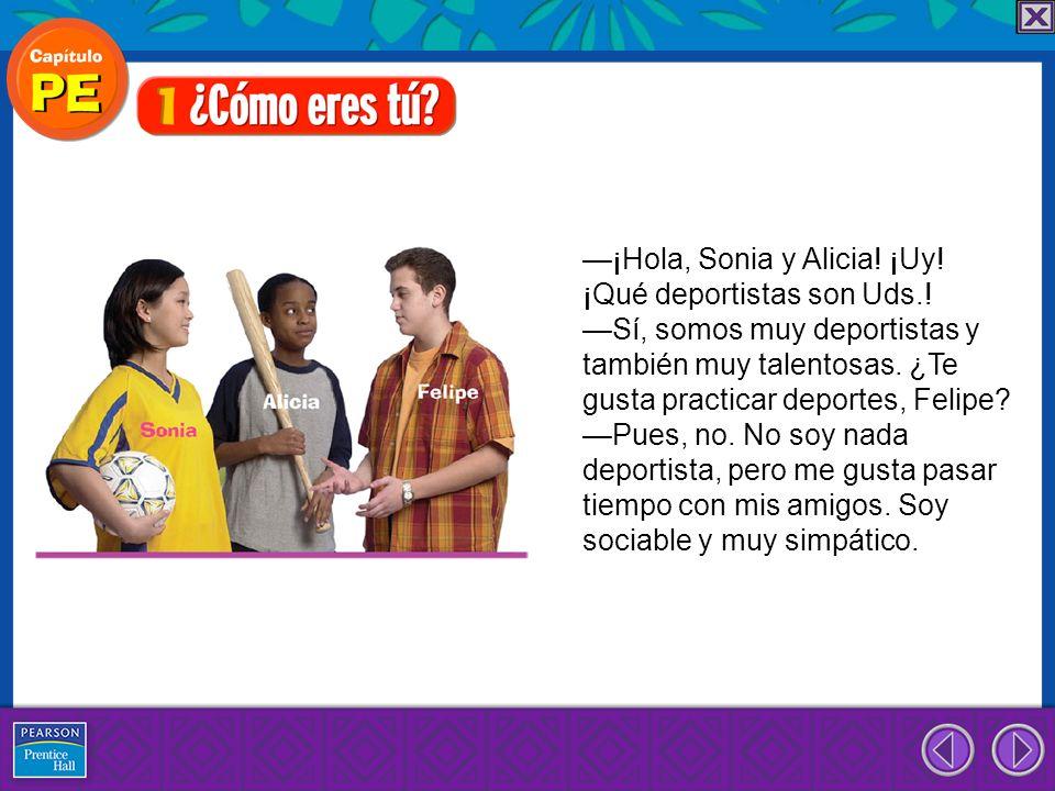 ¡Hola, Sonia y Alicia! ¡Uy! ¡Qué deportistas son Uds.! Sí, somos muy deportistas y también muy talentosas. ¿Te gusta practicar deportes, Felipe? Pues,