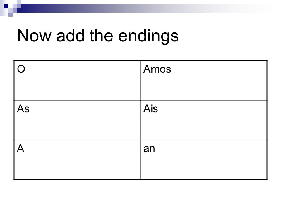 Now add the endings OAmos AsAis Aan