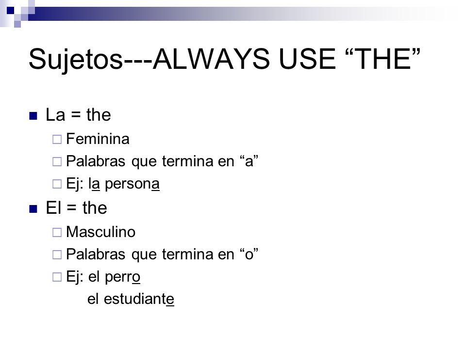 Sujetos---ALWAYS USE THE La = the Feminina Palabras que termina en a Ej: la persona El = the Masculino Palabras que termina en o Ej: el perro el estudiante