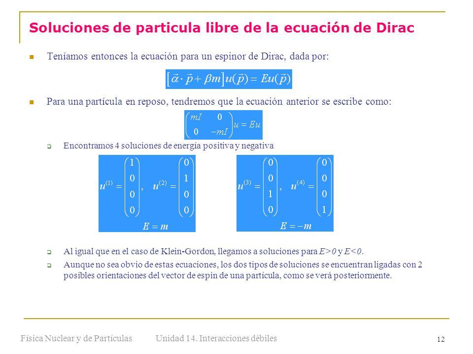 Unidad 14. Interacciones débilesFísica Nuclear y de Partículas 12 Teníamos entonces la ecuación para un espinor de Dirac, dada por: Para una partícula