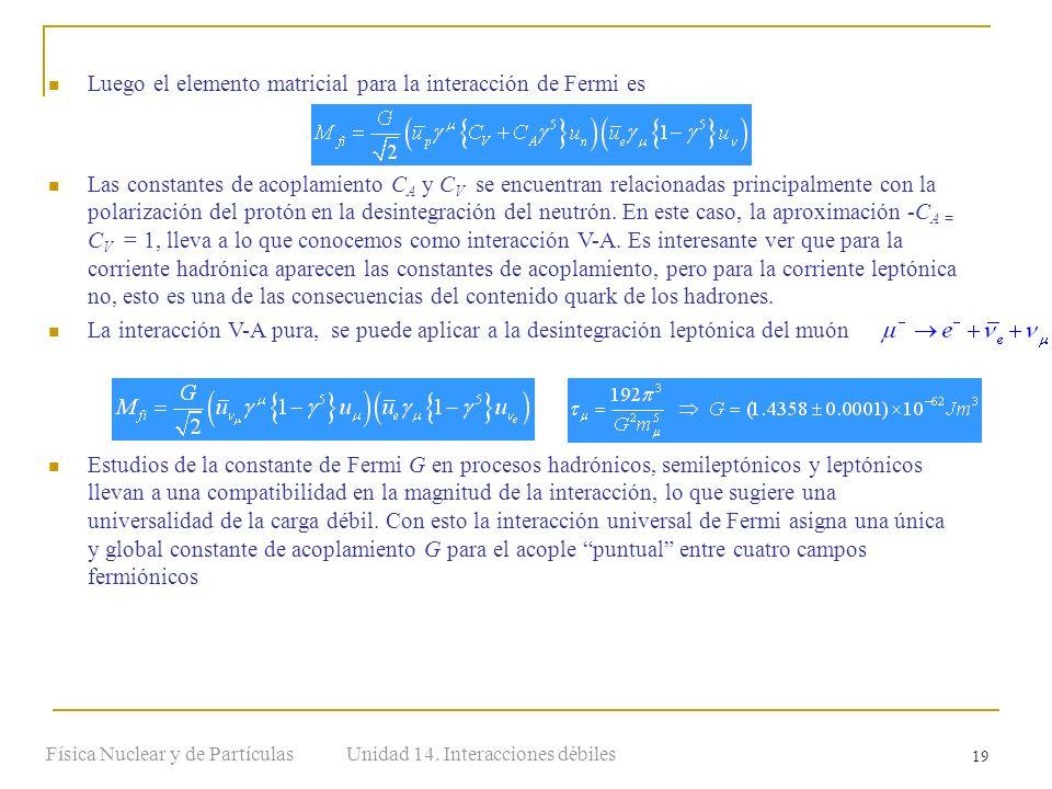 Unidad 14. Interacciones débilesFísica Nuclear y de Partículas 19 Luego el elemento matricial para la interacción de Fermi es Las constantes de acopla