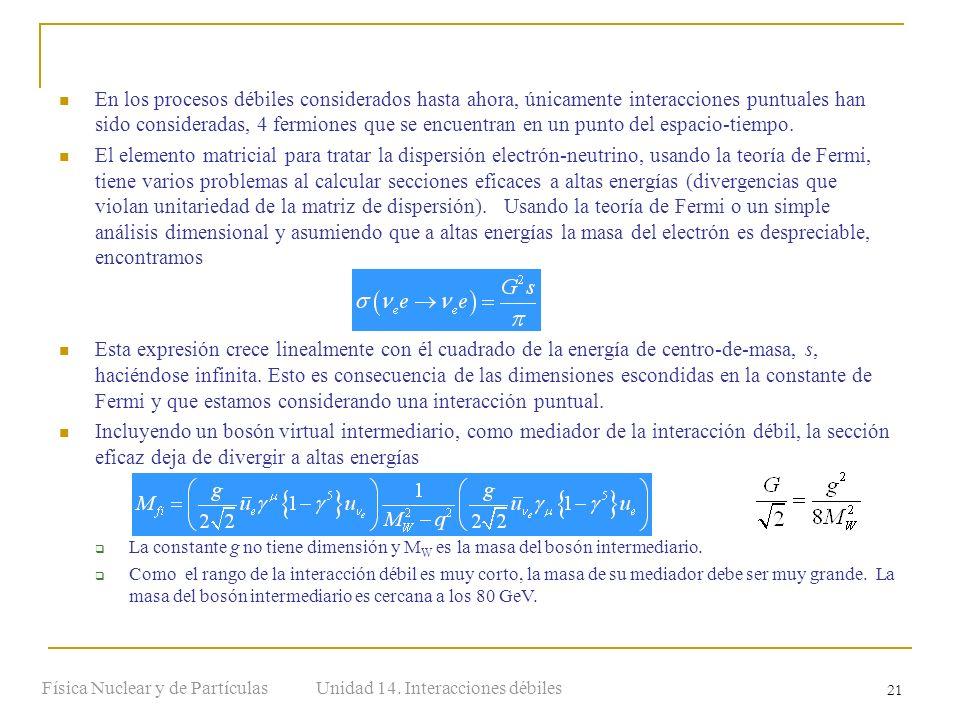 Unidad 14. Interacciones débilesFísica Nuclear y de Partículas 21 En los procesos débiles considerados hasta ahora, únicamente interacciones puntuales