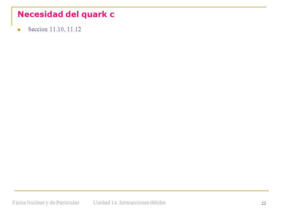 Unidad 14. Interacciones débilesFísica Nuclear y de Partículas 23 Seccion 11.10, 11.12 Necesidad del quark c