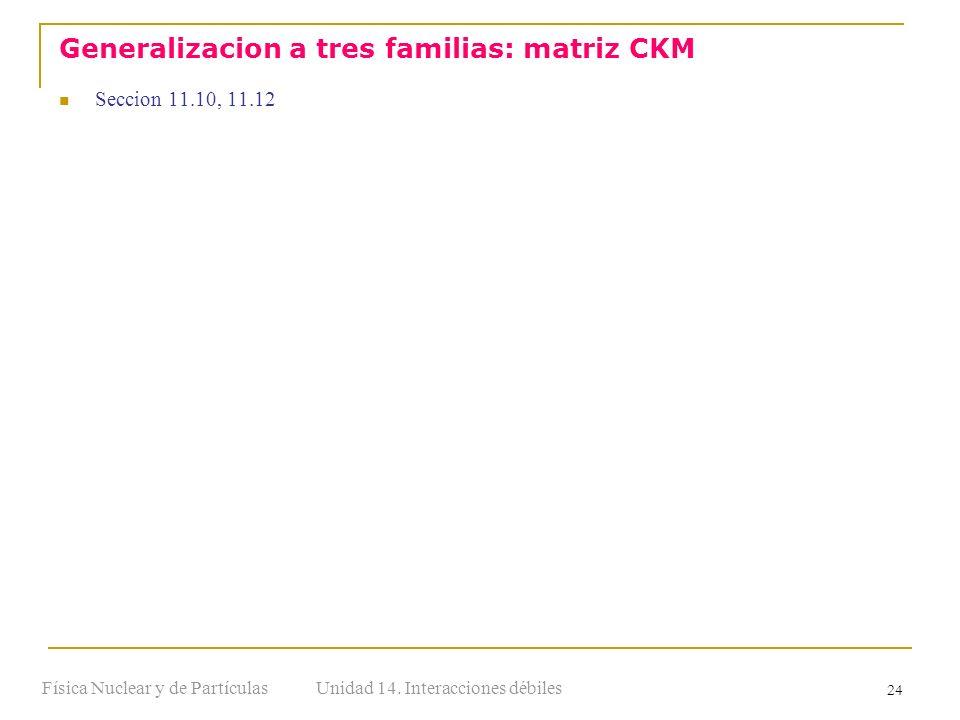 Unidad 14. Interacciones débilesFísica Nuclear y de Partículas 24 Seccion 11.10, 11.12 Generalizacion a tres familias: matriz CKM