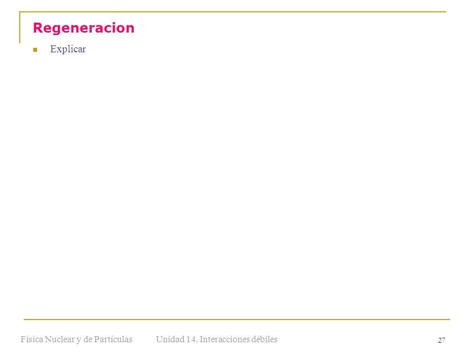Unidad 14. Interacciones débilesFísica Nuclear y de Partículas 27 Explicar Regeneracion