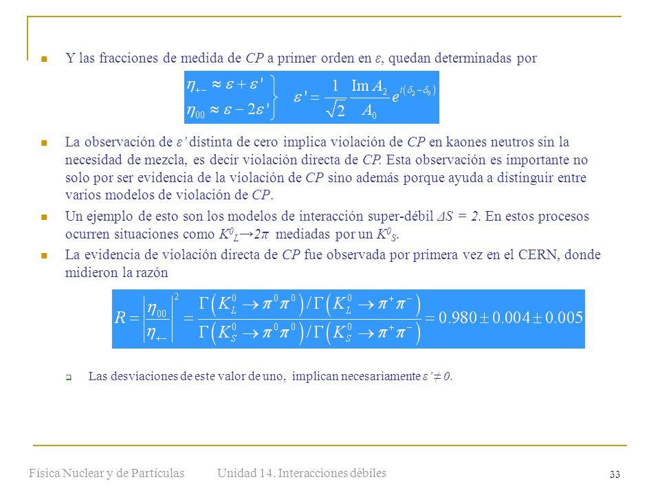 Unidad 14. Interacciones débilesFísica Nuclear y de Partículas 33 Y las fracciones de medida de CP a primer orden en ε, quedan determinadas por La obs