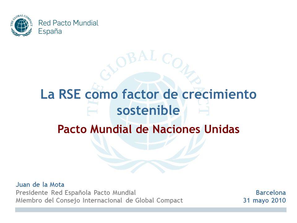 Juan de la Mota Presidente Red Española Pacto Mundial Miembro del Consejo Internacional de Global Compact La RSE como factor de crecimiento sostenible