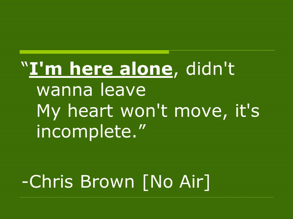 I m here alone, didn t wanna leave My heart won t move, it s incomplete. -Chris Brown [No Air]