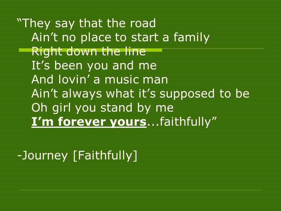 They say that the road Aint no place to start a family Right down the line Its been you and me And lovin a music man Aint always what its supposed to be Oh girl you stand by me Im forever yours...faithfully -Journey [Faithfully]