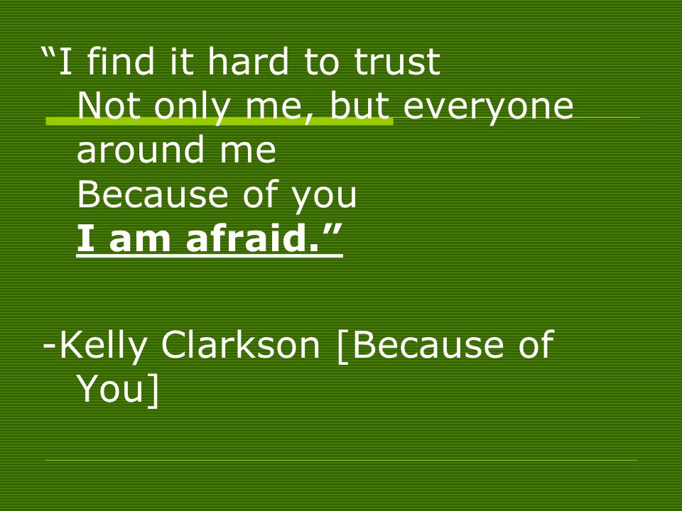 I find it hard to trust Not only me, but everyone around me Because of you I am afraid.