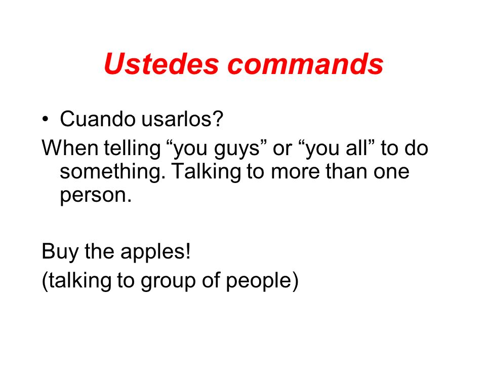 Ustedes commands Cuando usarlos? When telling you guys or you all to do something. Talking to more than one person. Buy the apples! (talking to group
