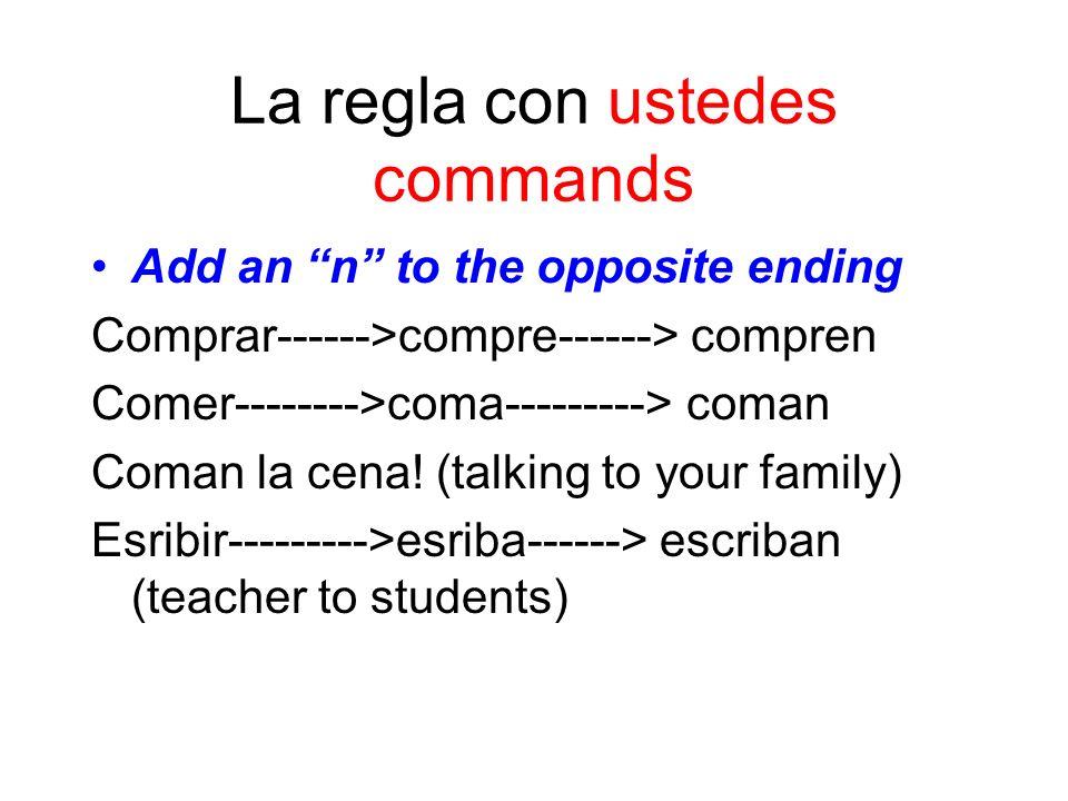 La regla con ustedes commands Add an n to the opposite ending Comprar------>compre------> compren Comer-------->coma---------> coman Coman la cena.