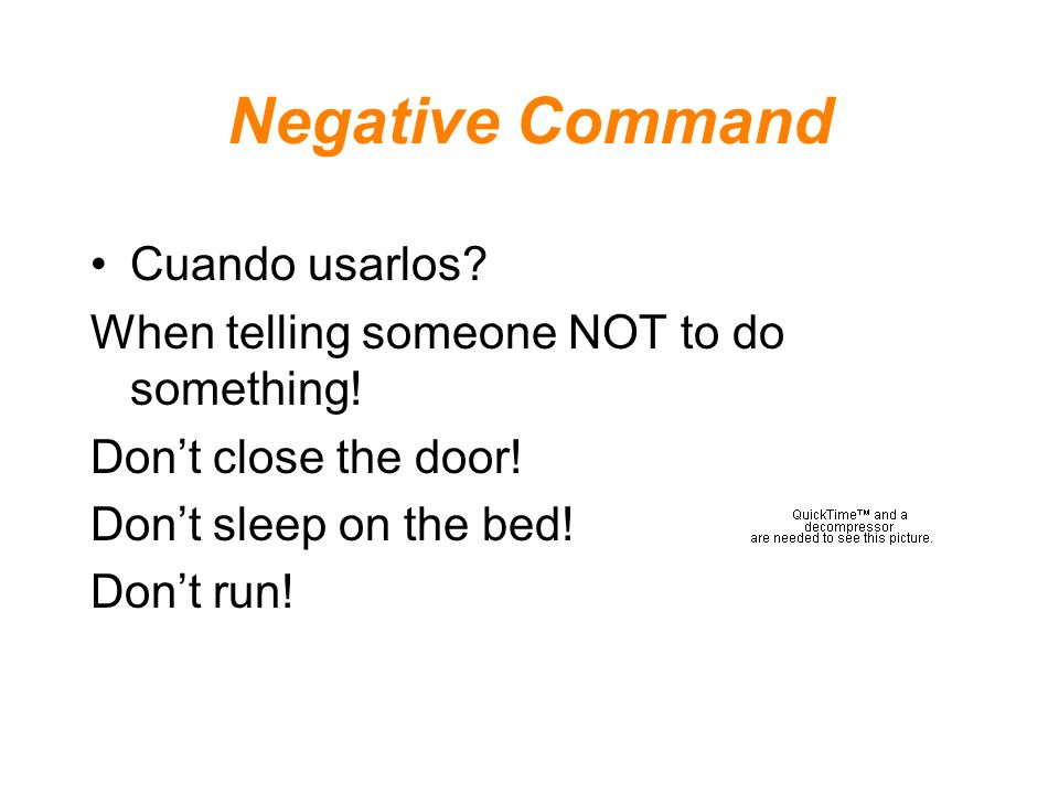 Negative Command Cuando usarlos? When telling someone NOT to do something! Dont close the door! Dont sleep on the bed! Dont run!