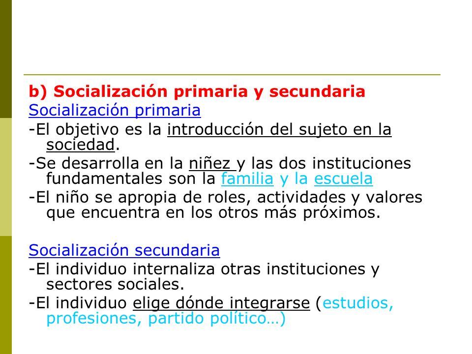 b) Socialización primaria y secundaria Socialización primaria -El objetivo es la introducción del sujeto en la sociedad. -Se desarrolla en la niñez y