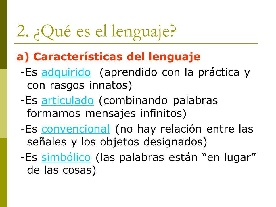 2. ¿Qué es el lenguaje? a) Características del lenguaje -Es adquirido (aprendido con la práctica y con rasgos innatos) -Es articulado (combinando pala