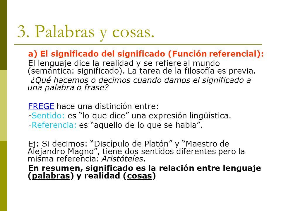 3. Palabras y cosas. a) El significado del significado (Función referencial): El lenguaje dice la realidad y se refiere al mundo (semántica: significa