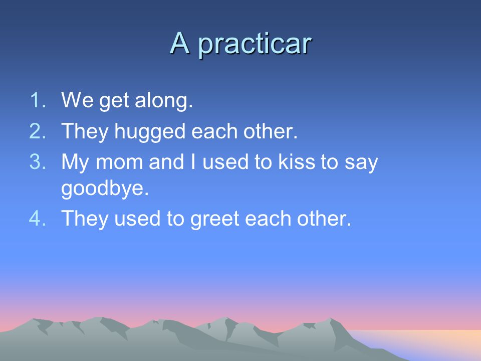 A practicar 1.We get along. 2.They hugged each other. 3.My mom and I used to kiss to say goodbye. 4.They used to greet each other.