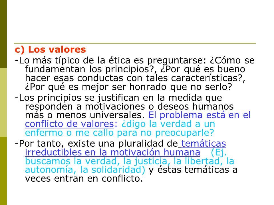 c) Los valores -Lo más típico de la ética es preguntarse: ¿Cómo se fundamentan los principios?, ¿Por qué es bueno hacer esas conductas con tales carac