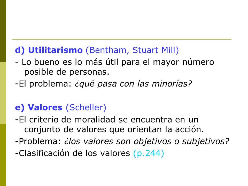 d) Utilitarismo (Bentham, Stuart Mill) - Lo bueno es lo más útil para el mayor número posible de personas. -El problema: ¿qué pasa con las minorías? e