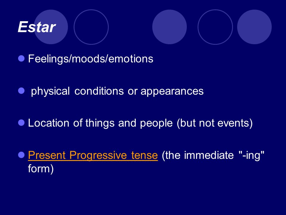 Estar Feelings/moods/emotions physical conditions or appearances Location of things and people (but not events) Present Progressive tense (the immediate -ing form) Present Progressive tense