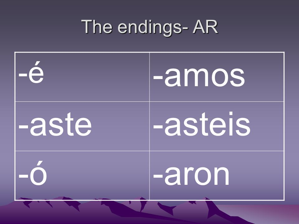 The endings- AR -é -amos -aste-asteis -ó-aron