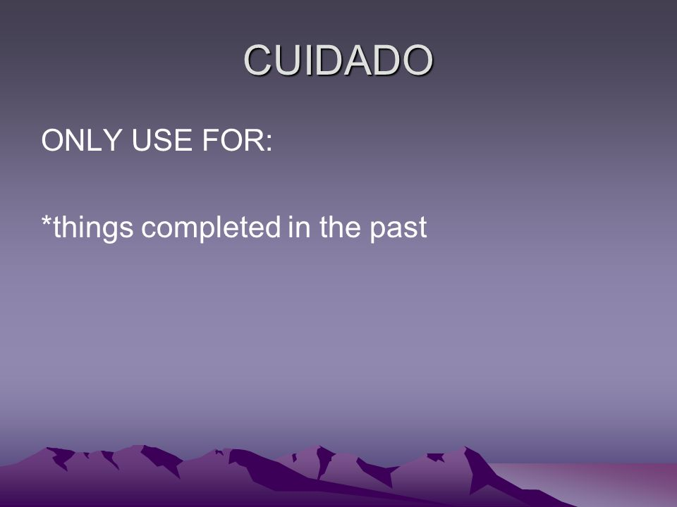 CUIDADO ONLY USE FOR: *things completed in the past