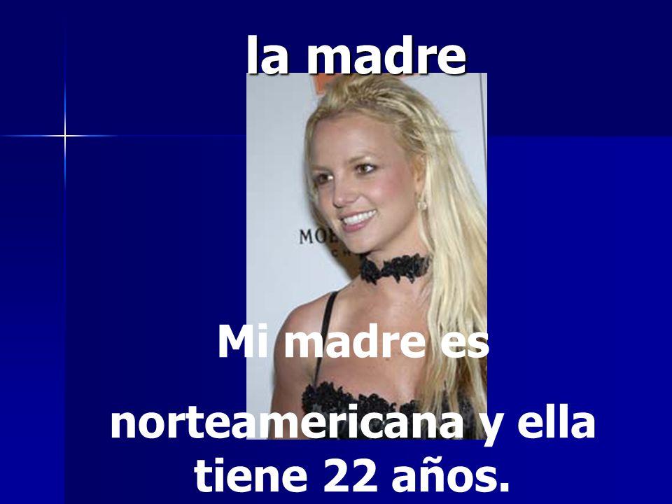 la madre Mi madre es norteamericana y ella tiene 22 años.