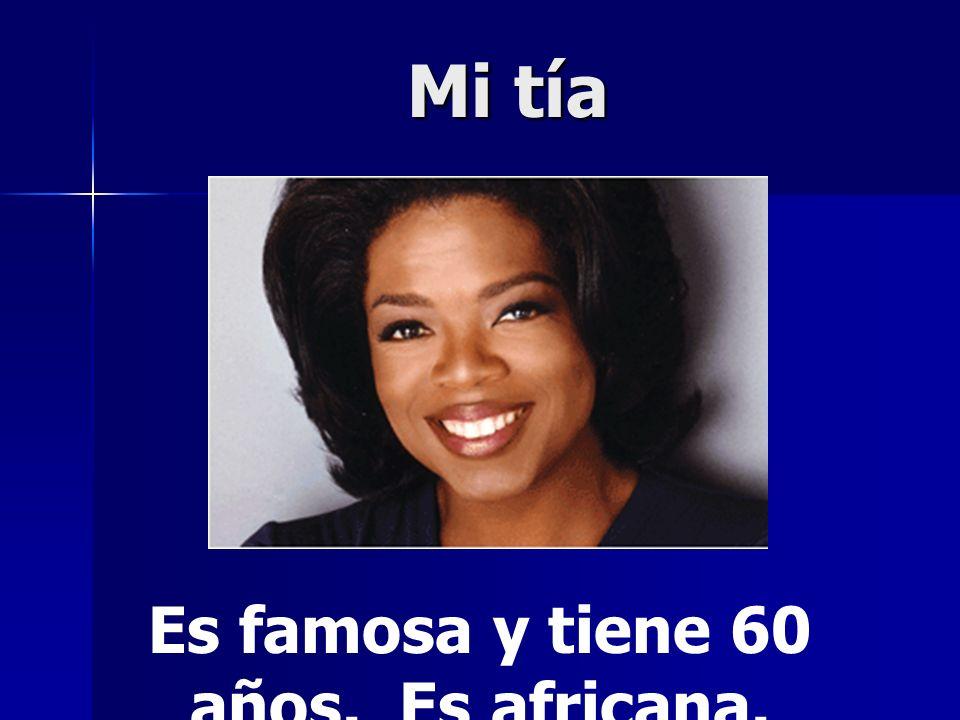 Mi tía Es famosa y tiene 60 años. Es africana.