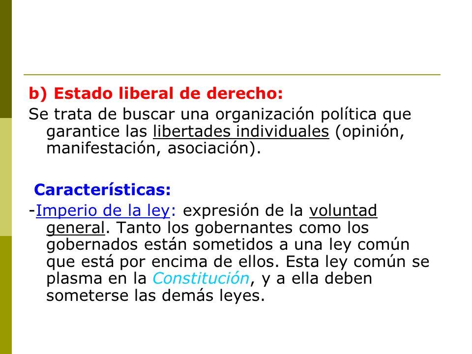 b) Estado liberal de derecho: Se trata de buscar una organización política que garantice las libertades individuales (opinión, manifestación, asociaci