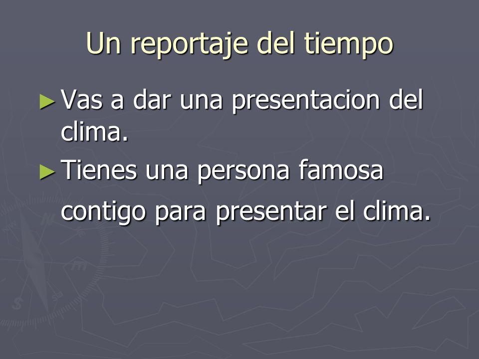 Un reportaje del tiempo Vas a dar una presentacion del clima. Vas a dar una presentacion del clima. Tienes una persona famosa contigo para presentar e