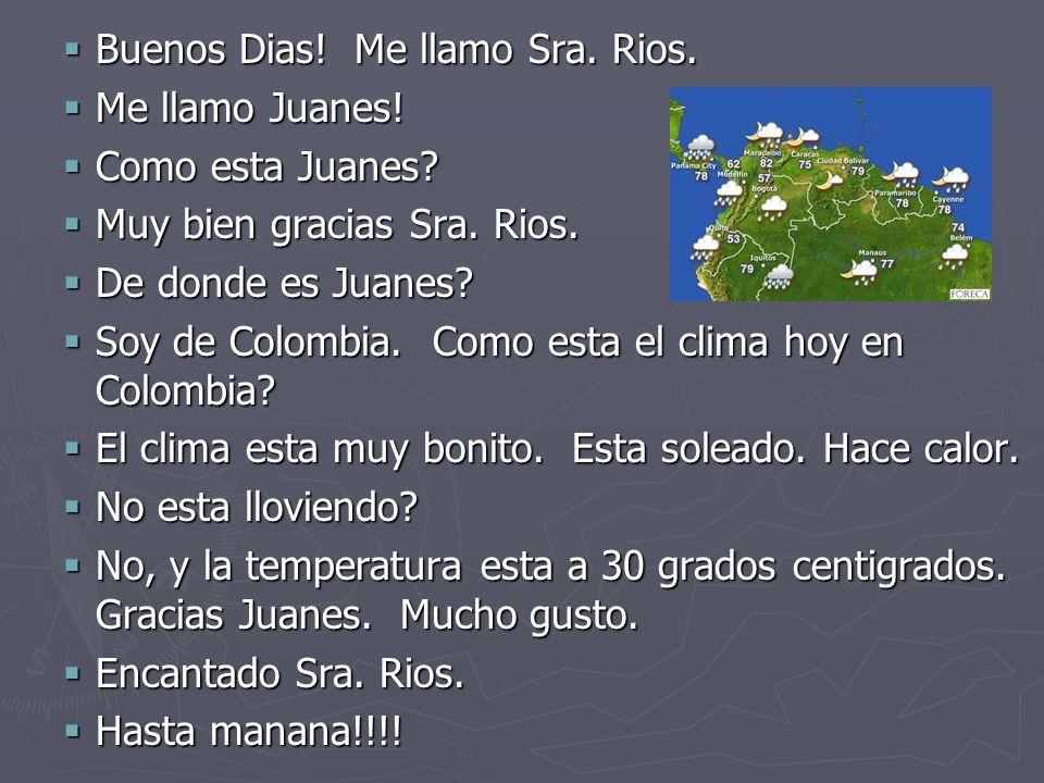 Buenos Dias! Me llamo Sra. Rios. Buenos Dias! Me llamo Sra. Rios. Me llamo Juanes! Me llamo Juanes! Como esta Juanes? Como esta Juanes? Muy bien graci