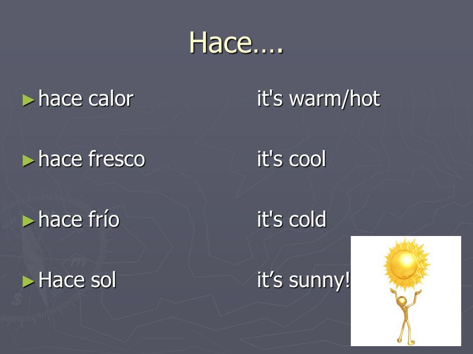 Hace…. hace calorit's warm/hot hace calorit's warm/hot hace frescoit's cool hace frescoit's cool hace fríoit's cold hace fríoit's cold Hace solits sun