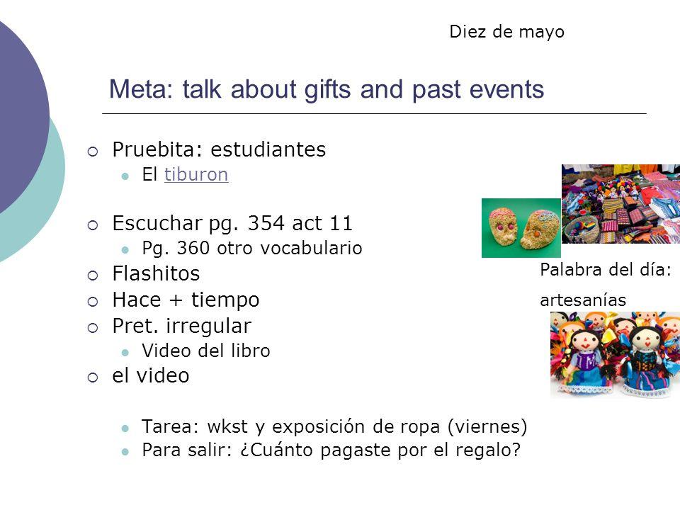 Meta: talk about gifts and past events Pruebita: estudiantes El tiburontiburon Escuchar pg. 354 act 11 Pg. 360 otro vocabulario Flashitos Hace + tiemp