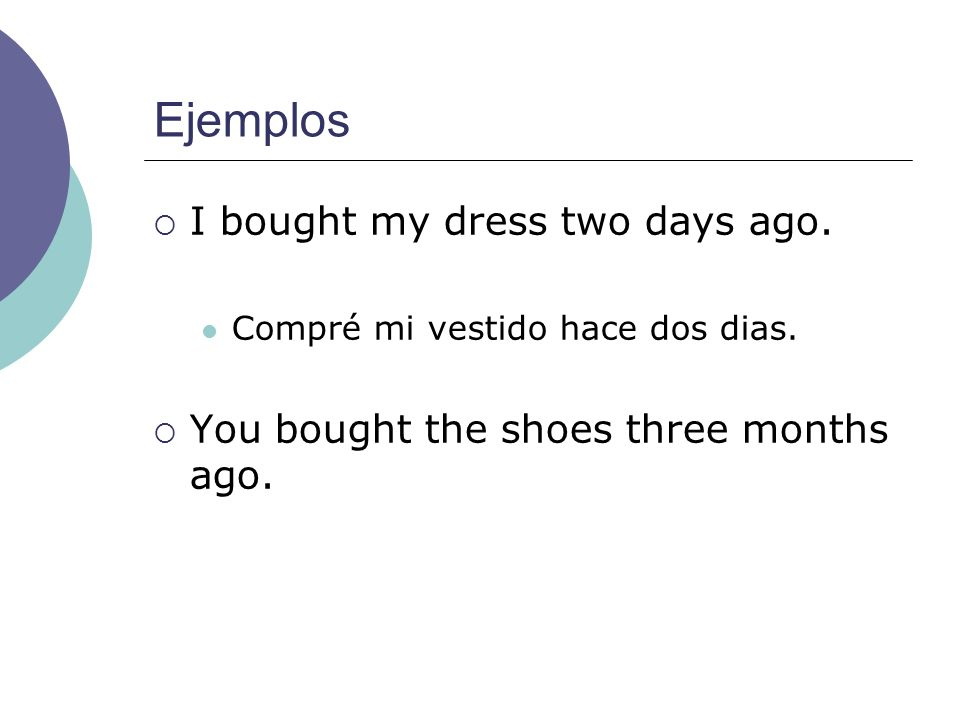 Ejemplos I bought my dress two days ago. Compré mi vestido hace dos dias. You bought the shoes three months ago.