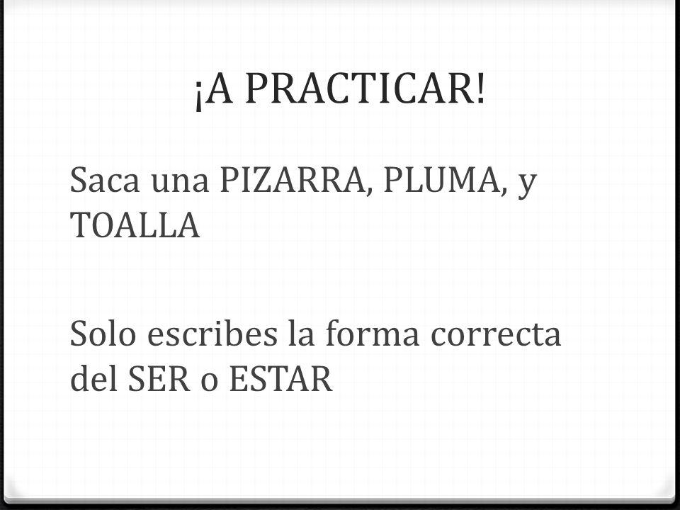 ¡A PRACTICAR! Saca una PIZARRA, PLUMA, y TOALLA Solo escribes la forma correcta del SER o ESTAR