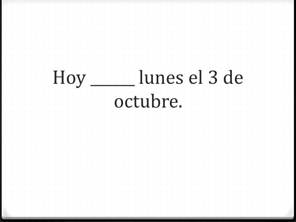 Hoy ______ lunes el 3 de octubre.
