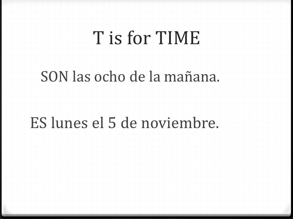 T is for TIME SON las ocho de la mañana. ES lunes el 5 de noviembre.