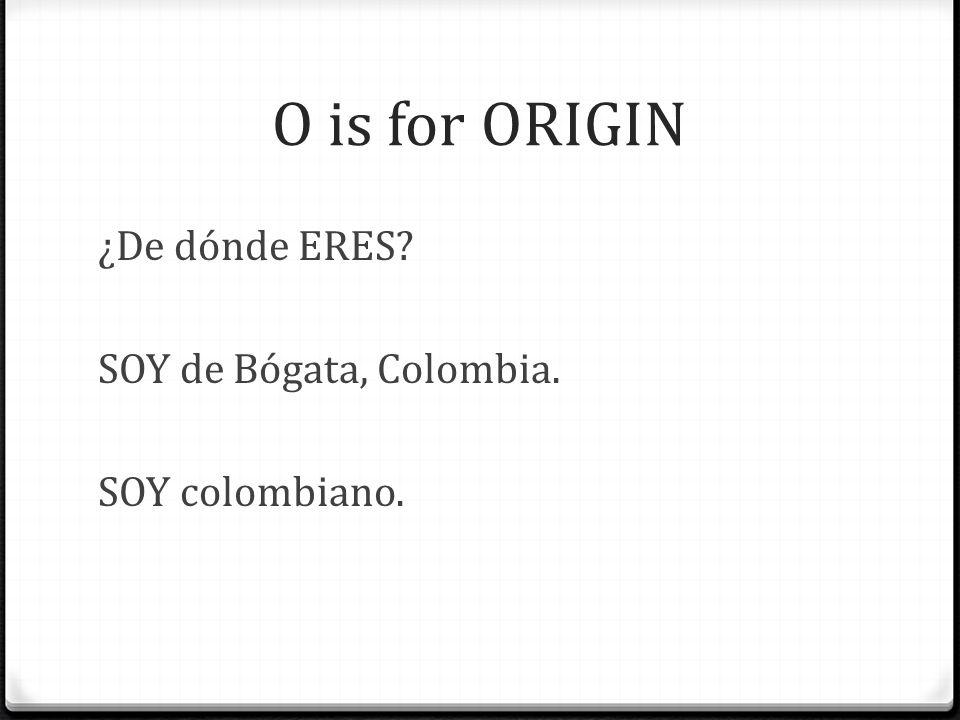 O is for ORIGIN ¿De dónde ERES SOY de Bógata, Colombia. SOY colombiano.