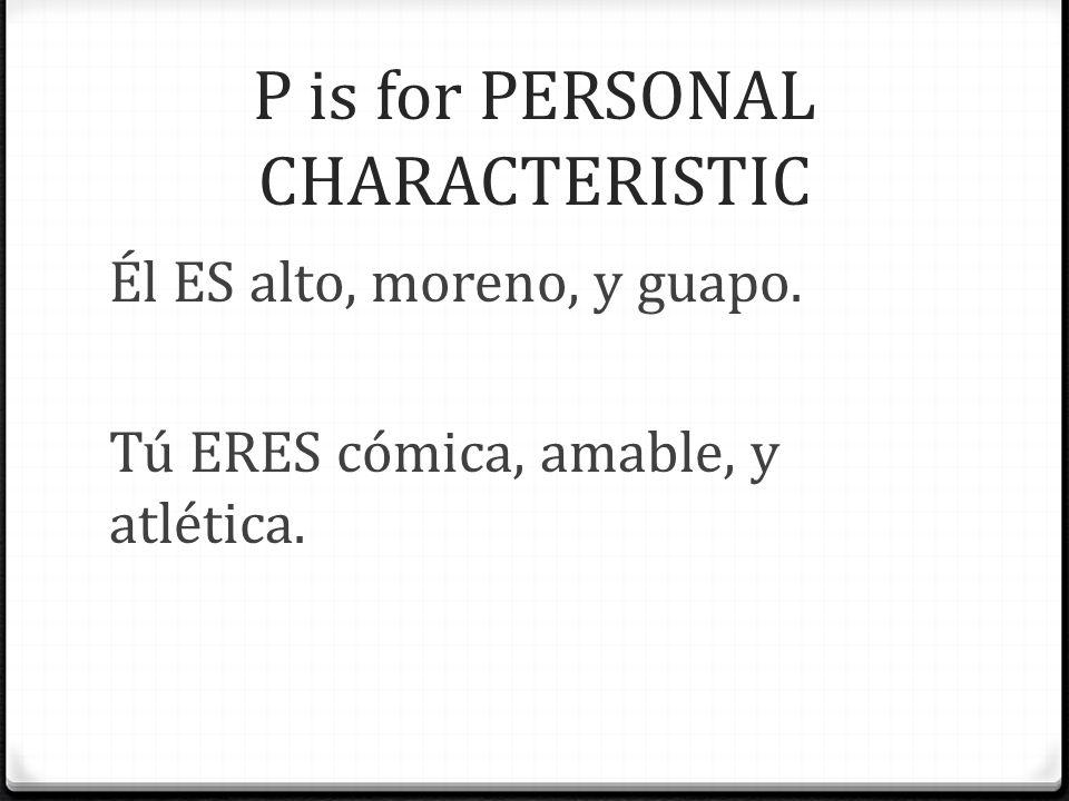 P is for PERSONAL CHARACTERISTIC Él ES alto, moreno, y guapo. Tú ERES cómica, amable, y atlética.