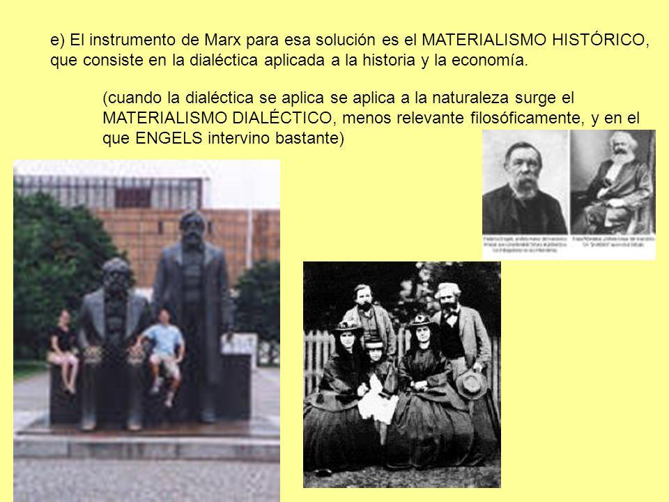 e) El instrumento de Marx para esa solución es el MATERIALISMO HISTÓRICO, que consiste en la dialéctica aplicada a la historia y la economía. (cuando