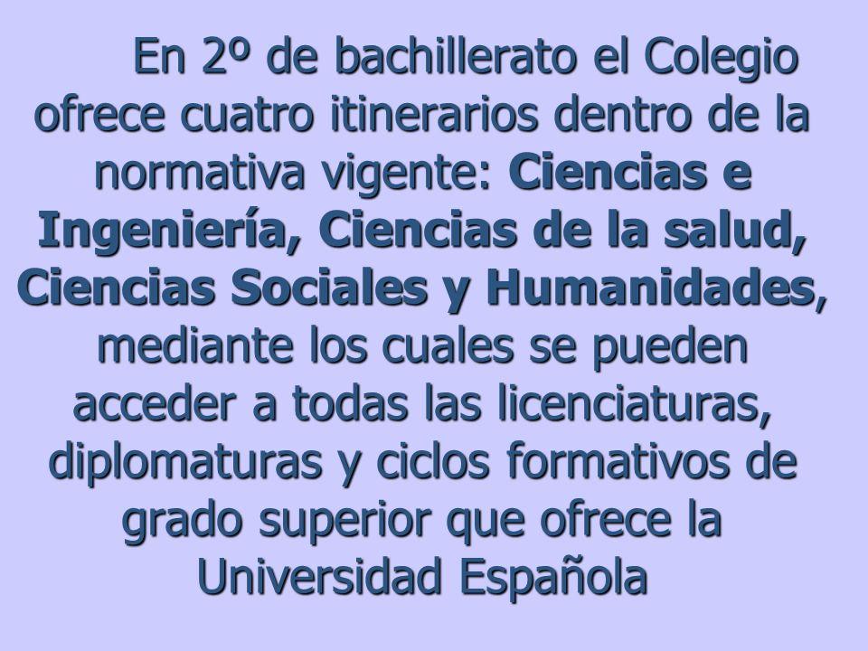 En 2º de bachillerato el Colegio ofrece cuatro itinerarios dentro de la normativa vigente: Ciencias e Ingeniería, Ciencias de la salud, Ciencias Socia