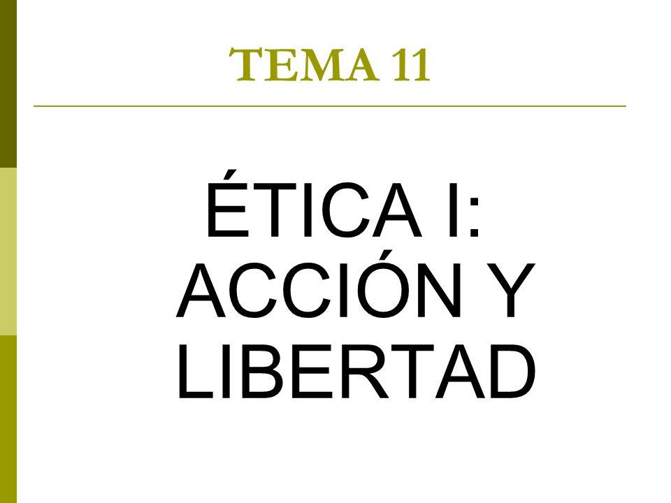 TEMA 11 ÉTICA I: ACCIÓN Y LIBERTAD