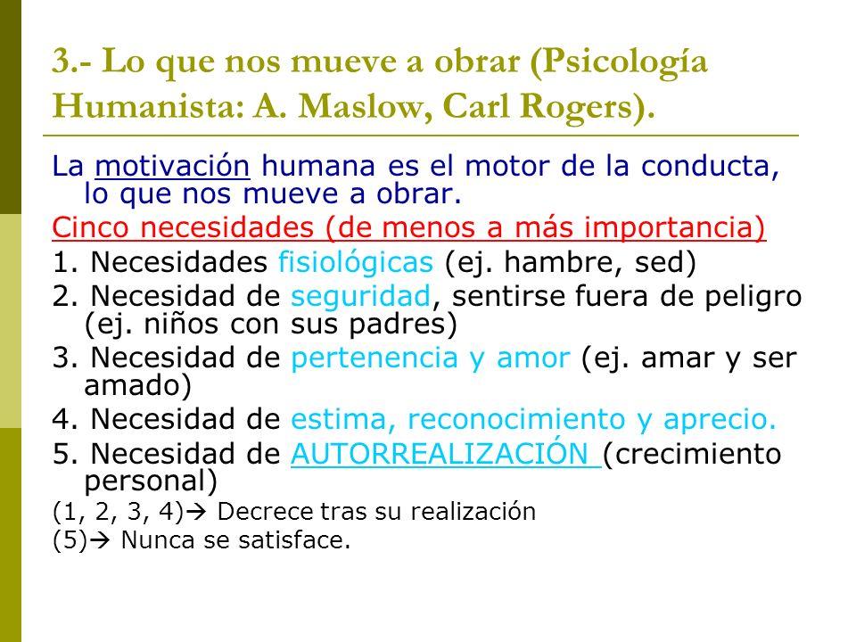 3.- Lo que nos mueve a obrar (Psicología Humanista: A. Maslow, Carl Rogers). La motivación humana es el motor de la conducta, lo que nos mueve a obrar
