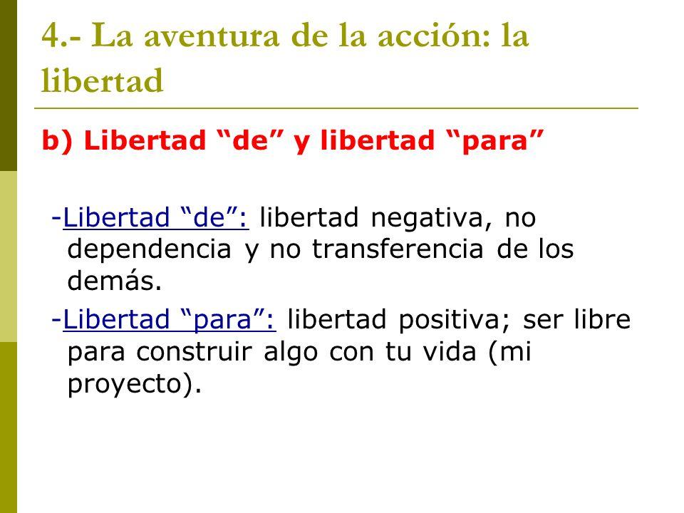 4.- La aventura de la acción: la libertad b) Libertad de y libertad para -Libertad de: libertad negativa, no dependencia y no transferencia de los dem